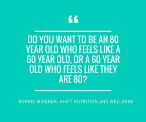 Do you want to be an 80 year old who feels like a 60 year old, or a 60 year old who feels like they are 80_